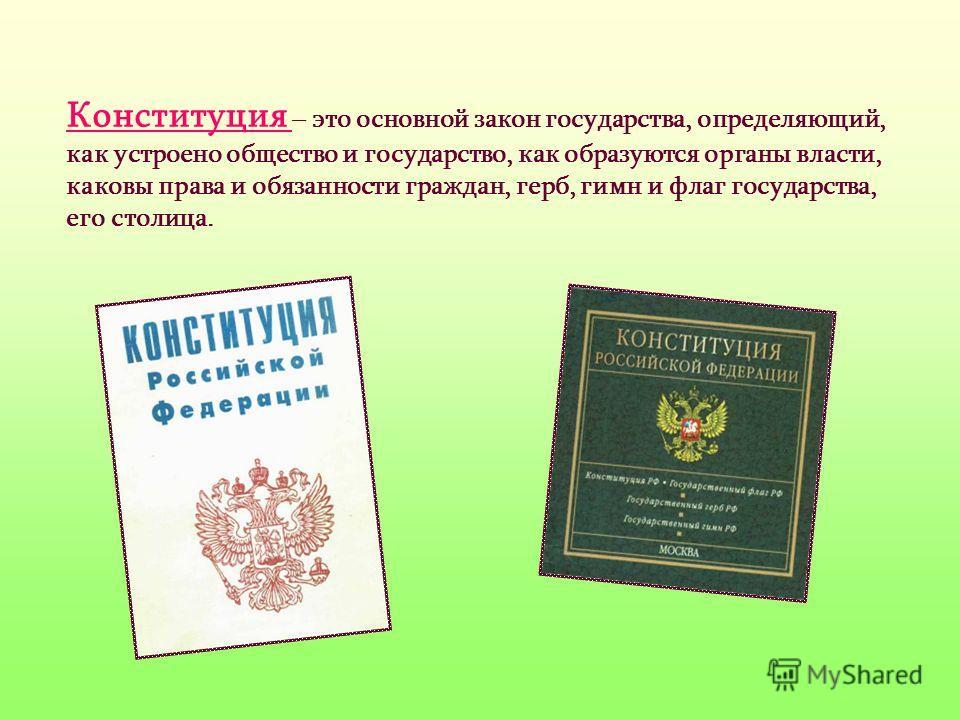 Конституция – это основной закон государства, определяющий, как устроено общество и государство, как образуются органы власти, каковы права и обязанности граждан, герб, гимн и флаг государства, его столица.