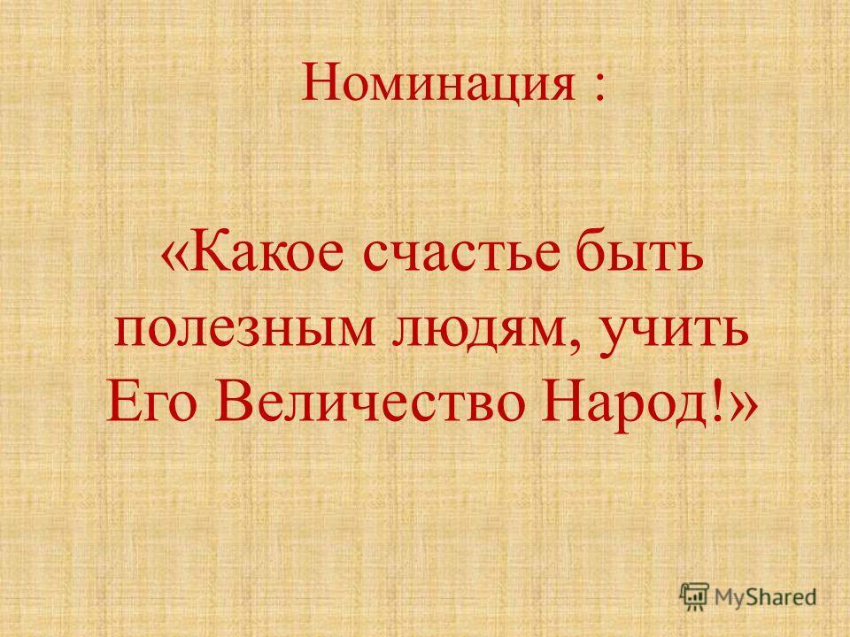Номинация : «Какое счастье быть полезным людям, учить Его Величество Народ!»