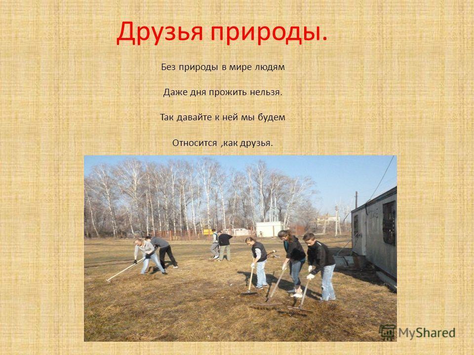 Друзья природы. Без природы в мире людям Даже дня прожить нельзя. Так давайте к ней мы будем Относится,как друзья.