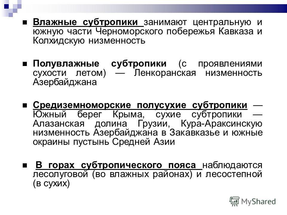 Влажные субтропики занимают центральную и южную части Черноморского побережья Кавказа и Колхидскую низменность Полувлажные субтропики (с проявлениями сухости летом) Ленкоранская низменность Азербайджана Средиземноморские полусухие субтропики Южный бе
