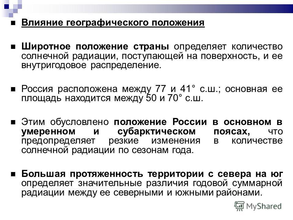 Влияние географического положения Широтное положение страны определяет количество солнечной радиации, поступающей на поверхность, и ее внутригодовое распределение. Россия расположена между 77 и 41° с.ш.; основная ее площадь находится между 50 и 70° с