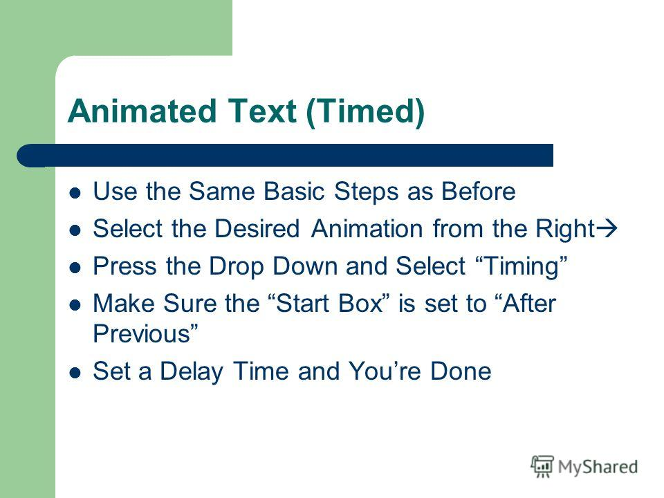 Animated Text (Manual) 1) Set Up your Slide the Way You Want 2) Go to Slide Show –a–and select Custom Animation 3) Highlight The Section You Wish To Animate 4) Click Add Effect At the Upper Right 5) Select and Preview Your Effect 6) Highlight Your Ef