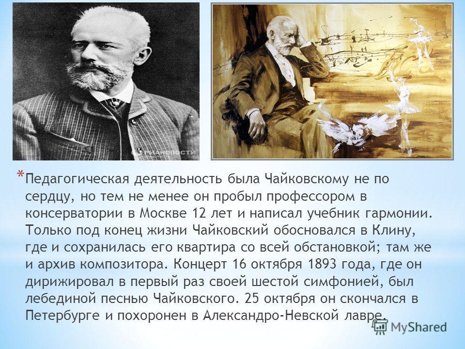 * Педагогическая деятельность была Чайковскому не по сердцу, но тем не менее он пробыл профессором в консерватории в Москве 12 лет и написал учебник гармонии. Только под конец жизни Чайковский обосновался в Клину, где и сохранилась его квартира со вс