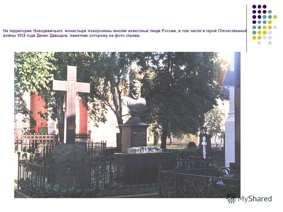 На территории Новодевичьего монастыря похоронены многие известные люди России, в том числе и герой Отечественной войны 1812 года Денис Давыдов, памятник которому на фото справа.