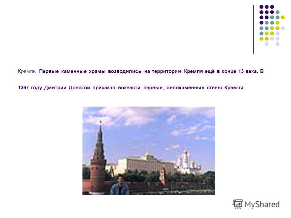 Кремль. Первые каменные храмы возводились на территории Кремля ещё в конце 13 века. В 1367 году Дмитрий Донской приказал возвести первые, белокаменные стены Кремля.