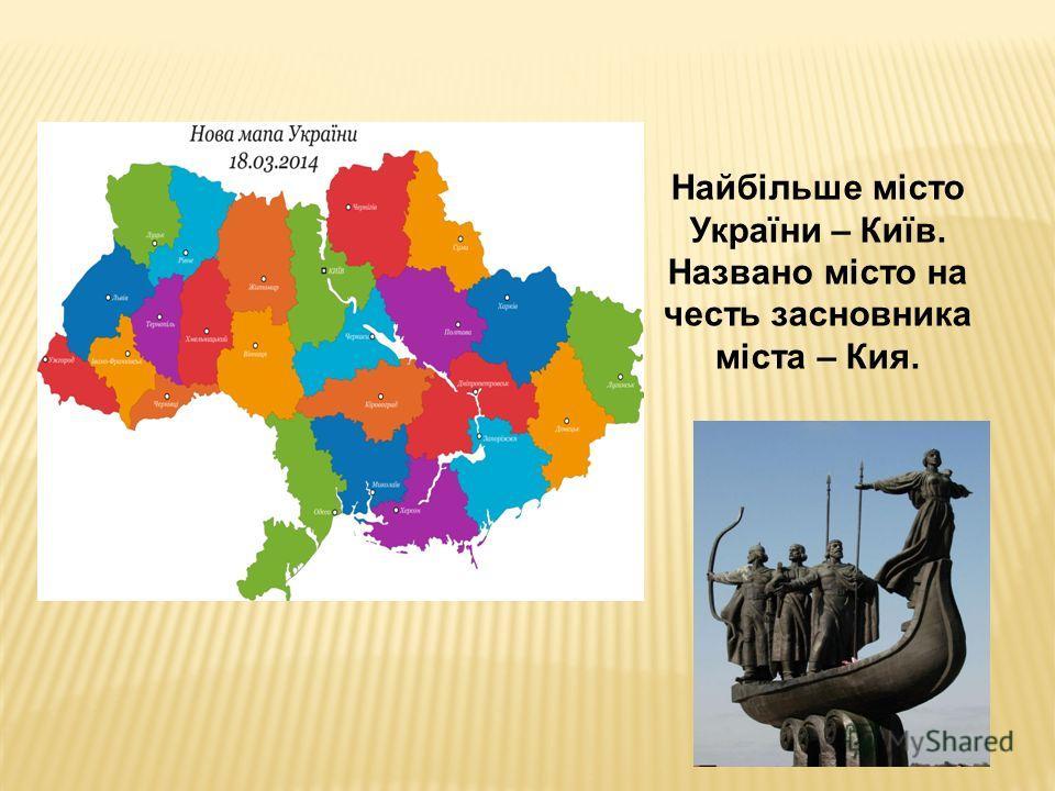 Найбільше місто України – Київ. Названо місто на честь засновника міста – Кия.