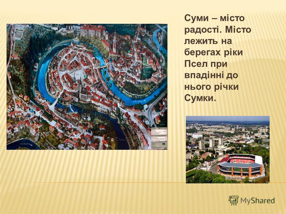 Суми – місто радості. Місто лежить на берегах ріки Псел при впадінні до нього річки Сумки.