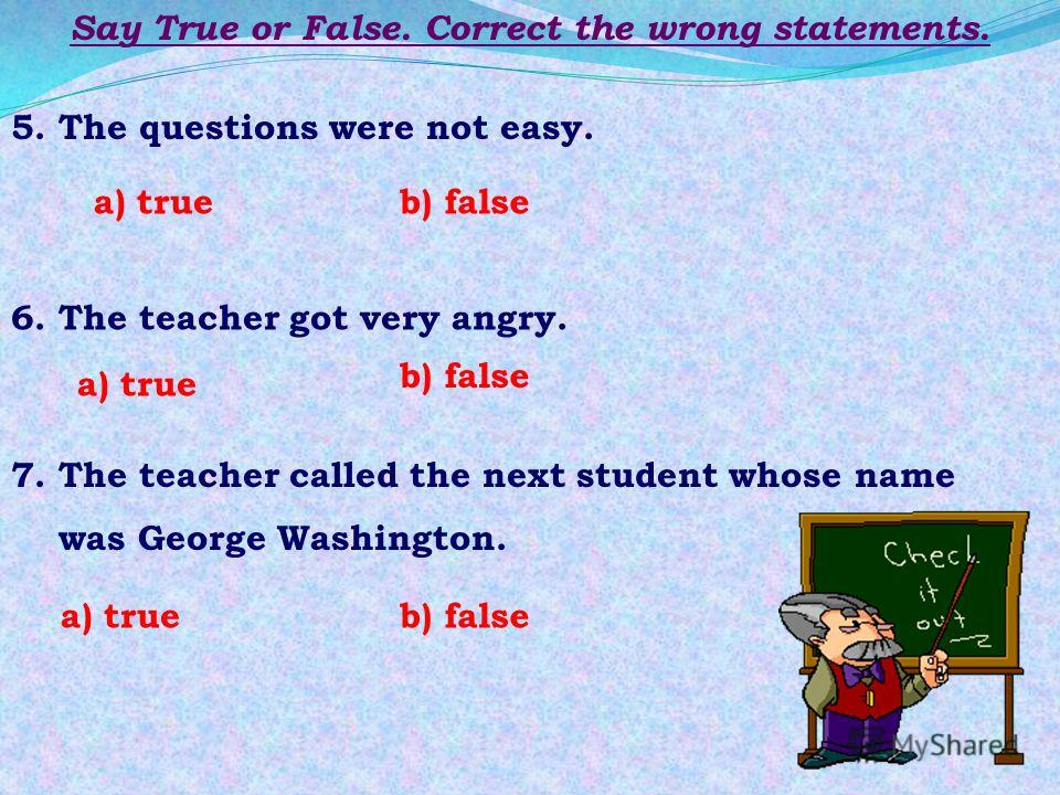 Say True or False. Correct the wrong statements. 1. A teacher was asking Tom a lot of questions. 2. Tom could answer one of them. 3. The teacher asked him questions on Geography and History of Great Britain and the USA. 4. Tom knew the emblems of Eng