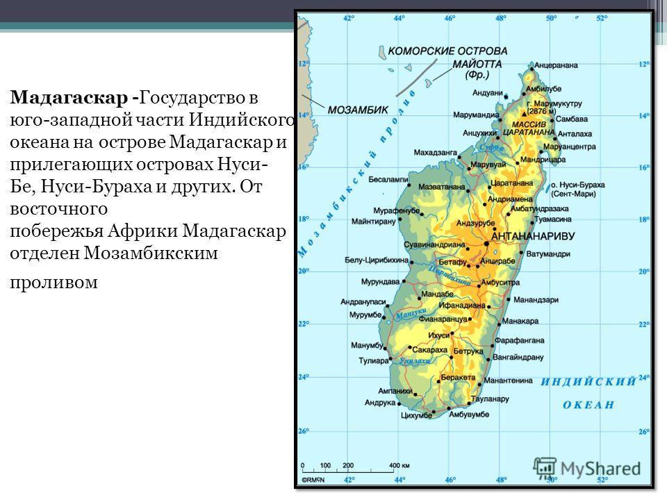 Мадагаскар -Государство в юго-западной части Индийского океана на острове Мадагаскар и прилегающих островах Нуси- Бе, Нуси-Бураха и других. От восточного побережья Африки Мадагаскар отделен Мозамбикским проливом
