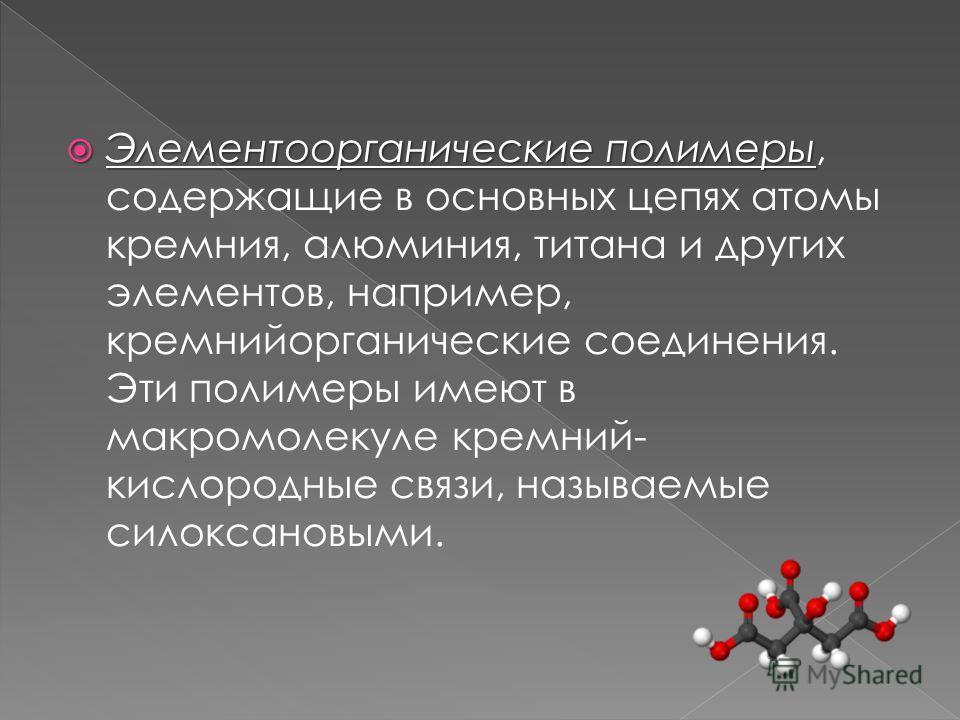Элементоорганические полимеры Элементоорганические полимеры, содержащие в основных цепях атомы кремния, алюминия, титана и других элементов, например, кремнийорганические соединения. Эти полимеры имеют в макромолекуле кремний- кислородные связи, назы
