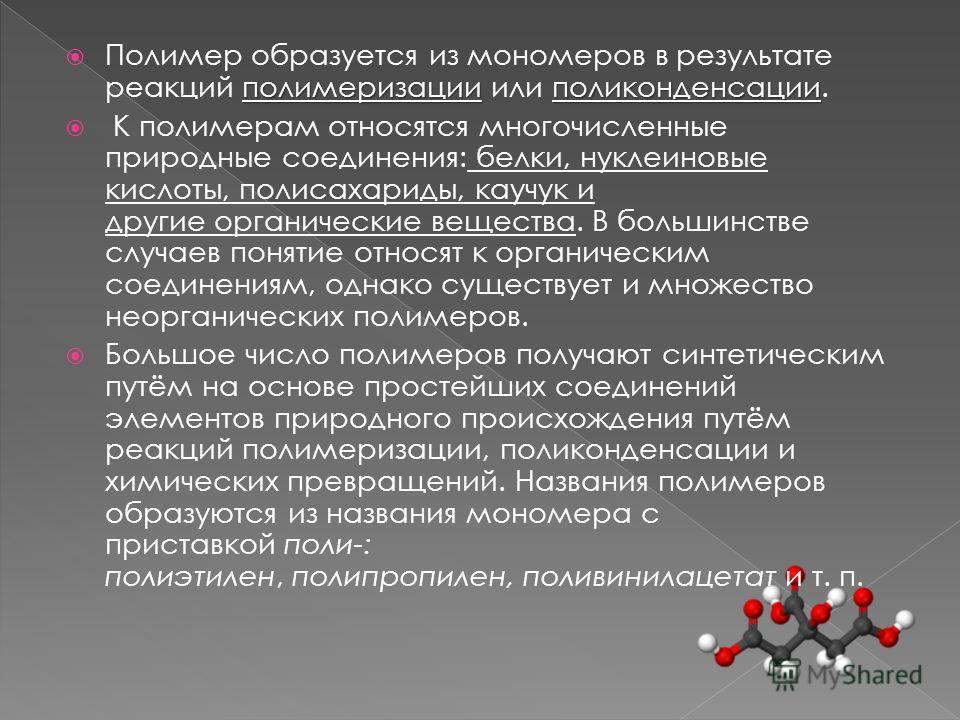 полимеризацииполиконденсации Полимер образуется из мономеров в результате реакций полимеризации или поликонденсации. К полимерам относятся многочисленные природные соединения: белки, нуклеиновые кислоты, полисахариды, каучук и другие органические вещ