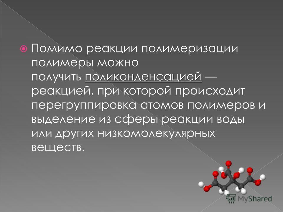 поликонденсацией Помимо реакции полимеризации полимеры можно получить поликонденсацией реакцией, при которой происходит перегруппировка атомов полимеров и выделение из сферы реакции воды или других низкомолекулярных веществ.