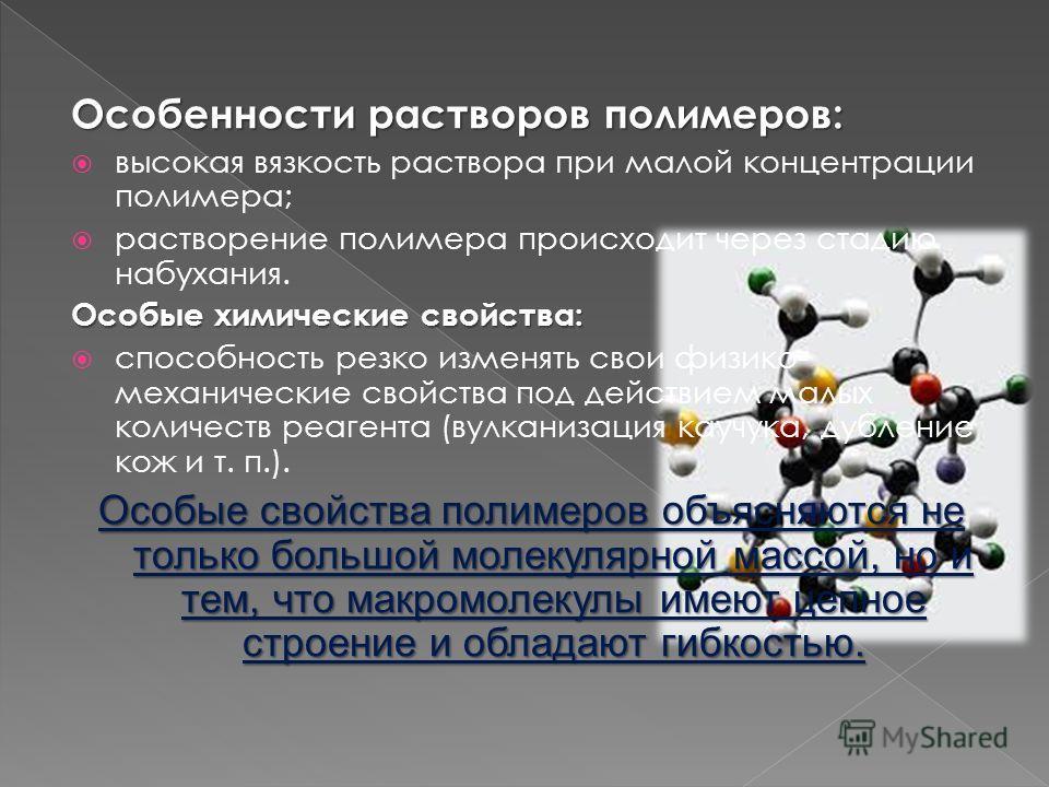 Особенности растворов полимеров: высокая вязкость раствора при малой концентрации полимера; растворение полимера происходит через стадию набухания. Особые химические свойства: способность резко изменять свои физико- механические свойства под действие