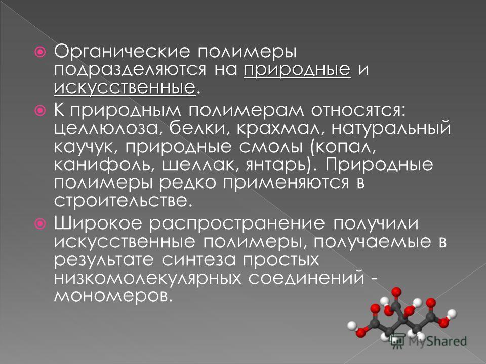 природные искусственные Органические полимеры подразделяются на природные и искусственные. К природным полимерам относятся: целлюлоза, белки, крахмал, натуральный каучук, природные смолы (копал, канифоль, шеллак, янтарь). Природные полимеры редко при