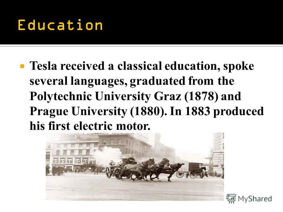 Tesla received a classical education, spoke several languages, graduated from the Polytechnic University Graz (1878) and Prague University (1880). In 1883 produced his first electric motor.