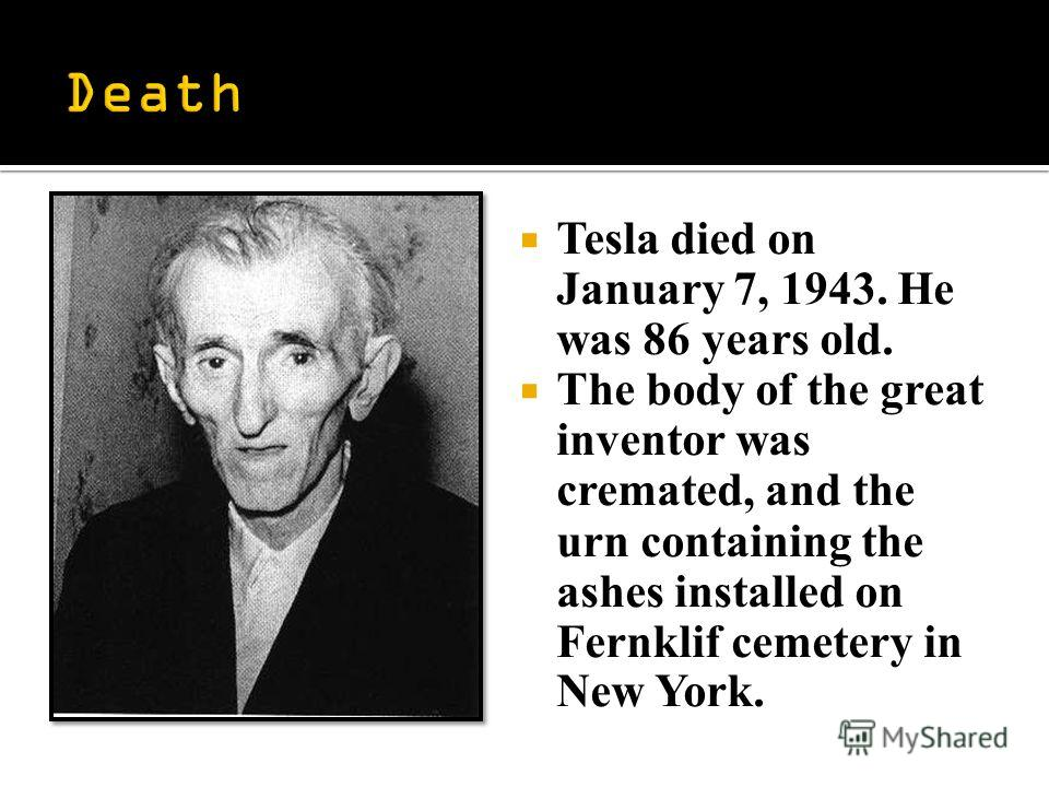 Tesla died on January 7, 1943. He was 86 years old. The body of the great inventor was cremated, and the urn containing the ashes installed on Fernklif cemetery in New York.
