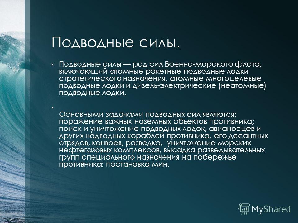 Подводные силы. Подводные силы род сил Военно-морского флота, включающий атомные ракетные подводные лодки стратегического назначения, атомные многоцелевые подводные лодки и дизель-электрические (неатомные) подводные лодки. Основными задачами подводны