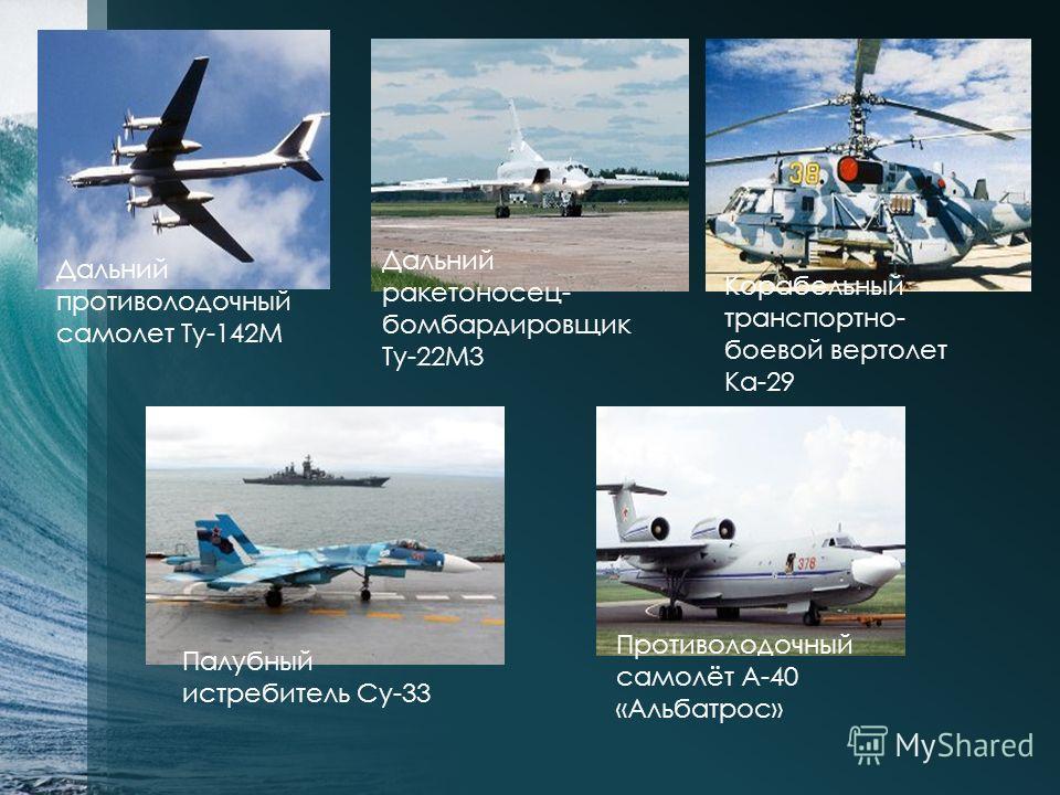 Дальний противолодочный самолет Ту-142М Дальний ракетоносец- бомбардировщик Ту-22М3 Корабельный транспортно- боевой вертолет Ка-29 Палубный истребитель Су-33 Противолодочный самолёт А-40 «Альбатрос»