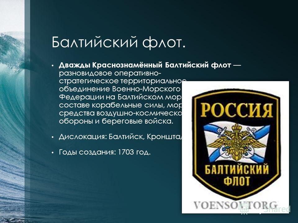 Балтийский флот. Дважды Краснознамённый Балтийский флот разновидовое оперативно- стратегическое территориальное объединение Военно-Морского Флота Российской Федерации на Балтийском море, имеющее в своем составе корабельные силы, морскую авиацию, сред