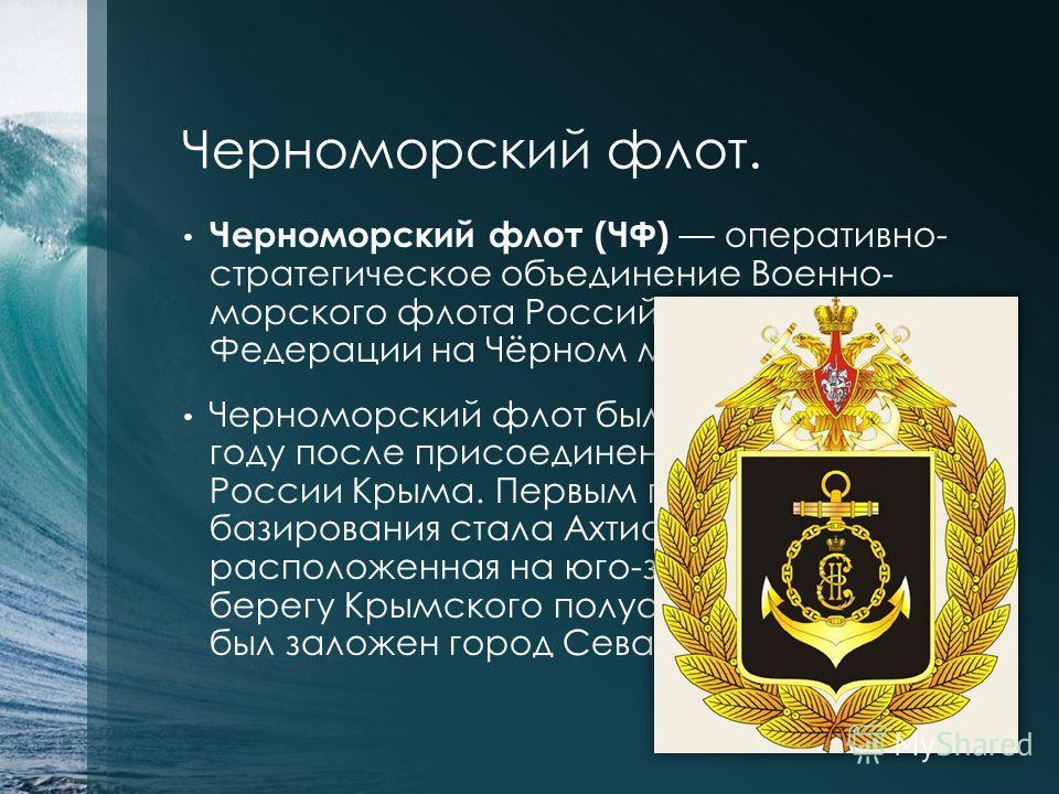 Черноморский флот. Черноморский флот (ЧФ) оперативно- стратегическое объединение Военно- морского флота Российской Федерации на Чёрном море. Черноморский флот был основан в 1783 году после присоединения к России Крыма. Первым пунктом его базирования