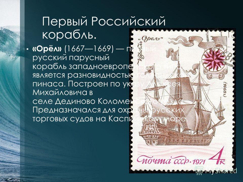 Первый Российский корабль. «Орёл» (16671669) первый русский парусный корабль западноевропейского типа, является разновидностью голландского пинаса. Построен по указу Алексея Михайловича в селе Дединово Коломенского уезда. Предназначался для охраны ру