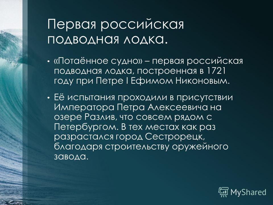 Первая российская подводная лодка. «Потаённое судно» – первая российская подводная лодка, построенная в 1721 году при Петре I Ефимом Никоновым. Её испытания проходили в присутствии Императора Петра Алексеевича на озере Разлив, что совсем рядом с Пете