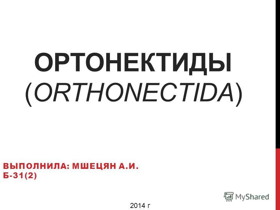 ОРТОНЕКТИДЫ (ORTHONECTIDA) ВЫПОЛНИЛА: МШЕЦЯН А.И. Б-31(2) 2014 г