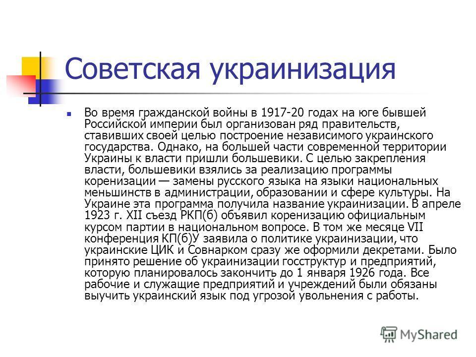 Советская украинизация Во время гражданской войны в 1917-20 годах на юге бывшей Российской империи был организован ряд правительств, ставивших своей целью построение независимого украинского государства. Однако, на большей части современной территори