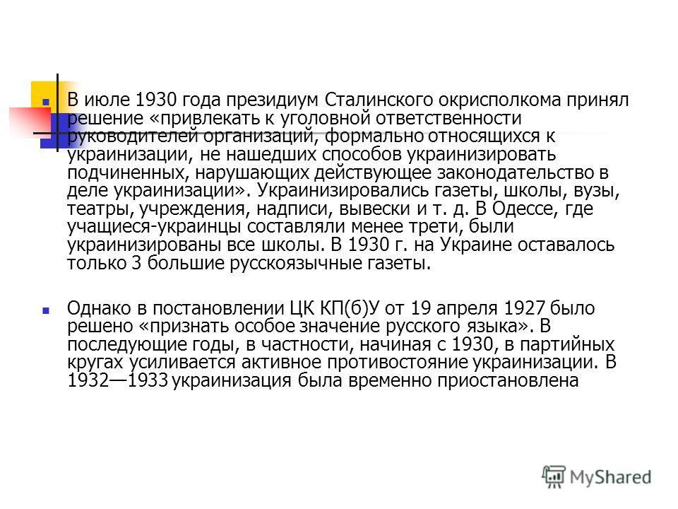 В июле 1930 года президиум Сталинского окрисполкома принял решение «привлекать к уголовной ответственности руководителей организаций, формально относящихся к украинизации, не нашедших способов украинизировать подчиненных, нарушающих действующее закон