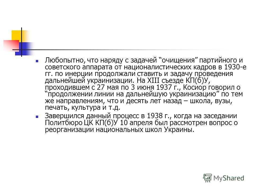 Любопытно, что наряду с задачей очищения партийного и советского аппарата от националистических кадров в 1930-е гг. по инерции продолжали ставить и задачу проведения дальнейшей украинизации. На XIII съезде КП(б)У, проходившем с 27 мая по 3 июня 1937