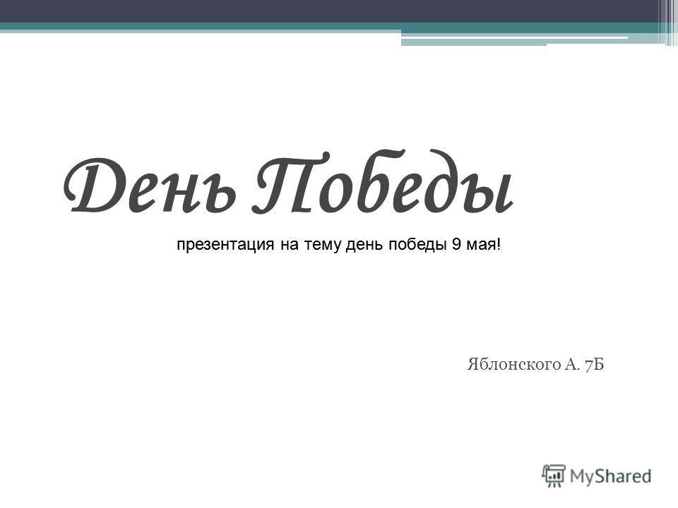 День Победы Яблонского А. 7Б презентация на тему день победы 9 маяпрезентация на тему день победы 9 мая!