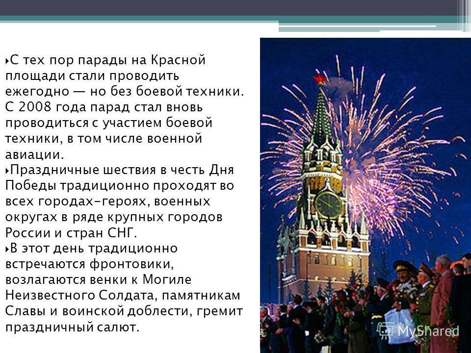 С тех пор парады на Красной площади стали проводить ежегодно но без боевой техники. С 2008 года парад стал вновь проводиться с участием боевой техники, в том числе военной авиации. Праздничные шествия в честь Дня Победы традиционно проходят во всех г