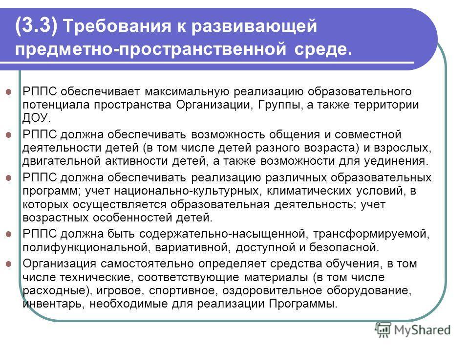 (3.3) Требования к развивающей предметно-пространственной среде. РППС обеспечивает максимальную реализацию образовательного потенциала пространства Организации, Группы, а также территории ДОУ. РППС должна обеспечивать возможность общения и совместной