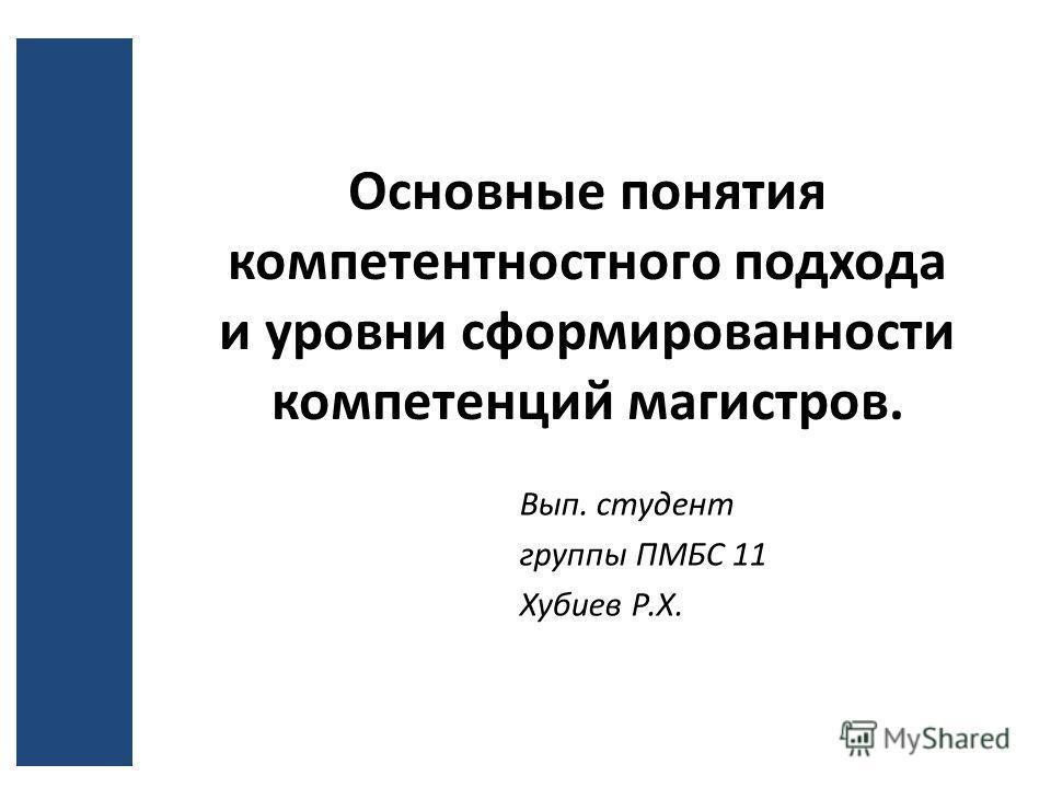 Основные понятия компетентностного подхода и уровни сформированности компетенций магистров. Вып. студент группы ПМБС 11 Хубиев Р.Х.