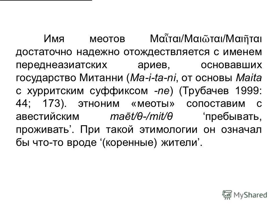 Имя меотов Μα ται/Μαι ται/Μαι ται достаточно надежно отождествляется с именем переднеазиатских ариев, основавших государство Митанни (Ma-i-ta-ni, от основы Maita с хурритским суффиксом -ne) (Трубачев 1999: 44; 173). этноним «меоты» сопоставим с авест