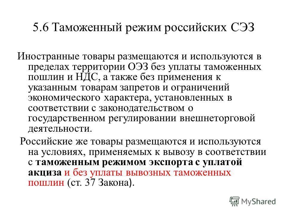 5.6 Таможенный режим российских СЭЗ Иностранные товары размещаются и используются в пределах территории ОЭЗ без уплаты таможенных пошлин и НДС, а также без применения к указанным товарам запретов и ограничений экономического характера, установленных
