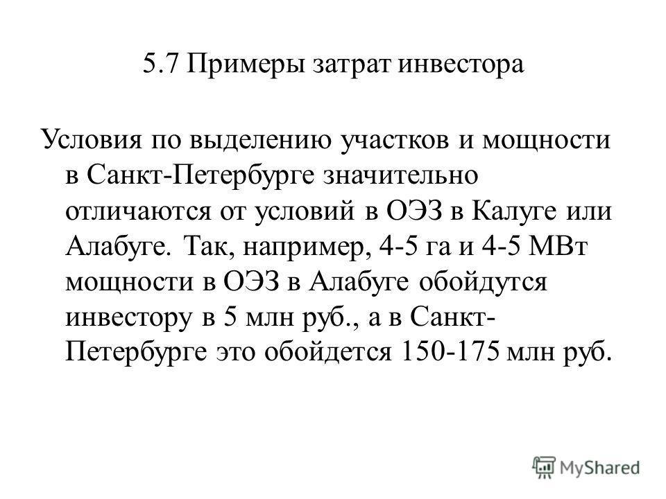5.7 Примеры затрат инвестора Условия по выделению участков и мощности в Санкт-Петербурге значительно отличаются от условий в ОЭЗ в Калуге или Алабуге. Так, например, 4-5 га и 4-5 МВт мощности в ОЭЗ в Алабуге обойдутся инвестору в 5 млн руб., а в Санк