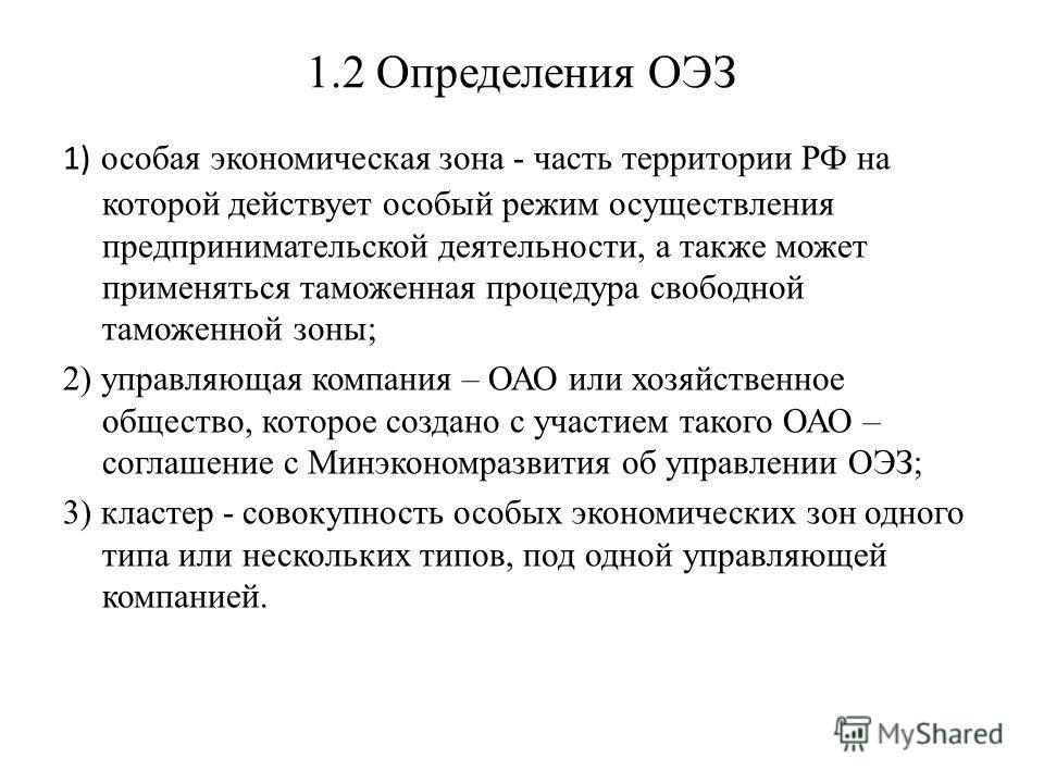 1.2 Определения ОЭЗ 1) особая экономическая зона - часть территории РФ на которой действует особый режим осуществления предпринимательской деятельности, а также может применяться таможенная процедура свободной таможенной зоны; 2) управляющая компания