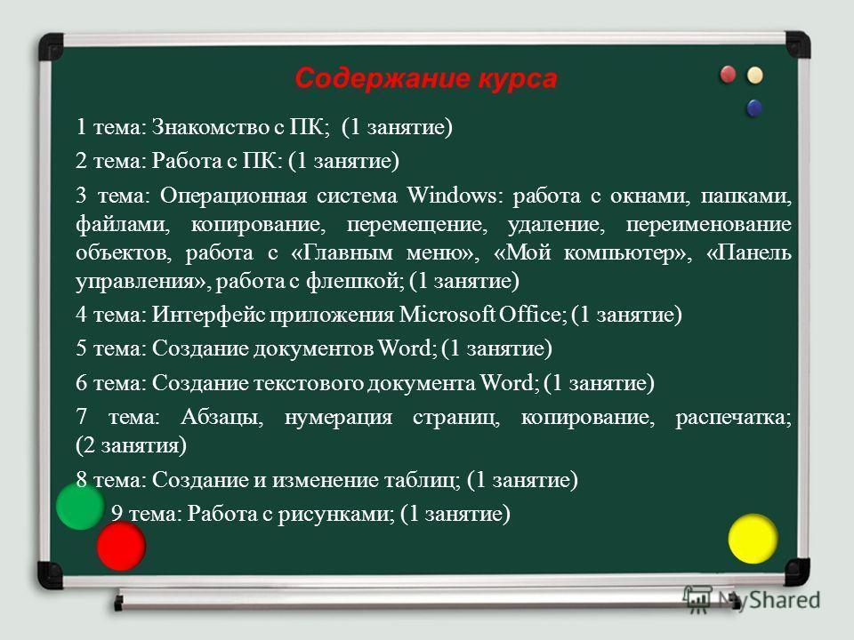 Содержание курса 1 тема: Знакомство с ПК; (1 занятие) 2 тема: Работа с ПК: (1 занятие) 3 тема: Операционная система Windows: работа с окнами, папками, файлами, копирование, перемещение, удаление, переименование объектов, работа с «Главным меню», «Мой