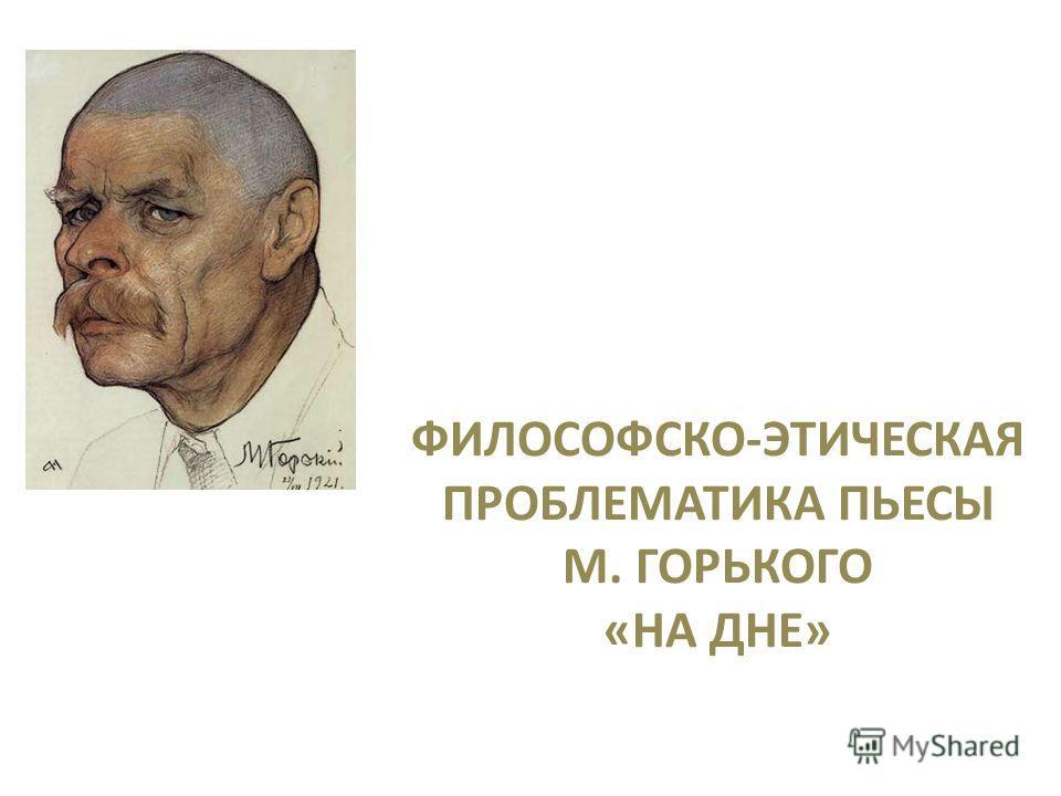 ФИЛОСОФСКО-ЭТИЧЕСКАЯ ПРОБЛЕМАТИКА ПЬЕСЫ М. ГОРЬКОГО «НА ДНЕ»