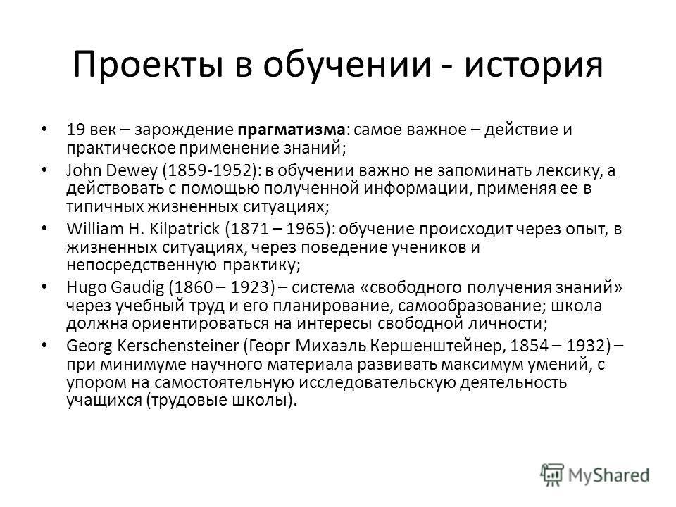Проекты в обучении - история 19 век – зарождение прагматизма: самое важное – действие и практическое применение знаний; John Dewey (1859-1952): в обучении важно не запоминать лексику, а действовать с помощью полученной информации, применяя ее в типич