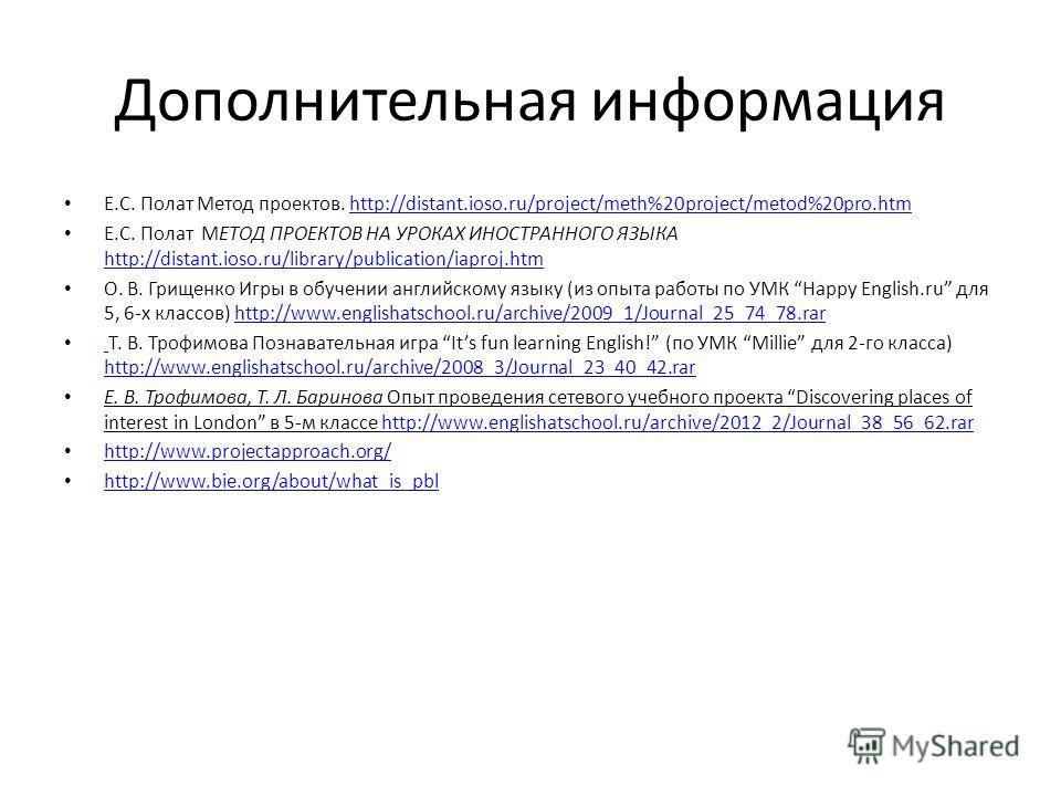 Дополнительная информация Е.С. Полат Метод проектов. http://distant.ioso.ru/project/meth%20project/metod%20pro.htmhttp://distant.ioso.ru/project/meth%20project/metod%20pro.htm Е.С. Полат МЕТОД ПРОЕКТОВ НА УРОКАХ ИНОСТРАННОГО ЯЗЫКА http://distant.ioso