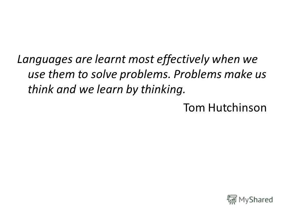 Languages are learnt most effectively when we use them to solve problems. Problems make us think and we learn by thinking. Tom Hutchinson