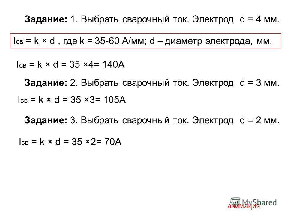 Задание: 1. Выбрать сварочный ток. Электрод d = 4 мм. I св = k × d, где k = 35-60 А/мм; d – диаметр электрода, мм. I св = k × d = 35 ×4= 140А Задание: 2. Выбрать сварочный ток. Электрод d = 3 мм. I св = k × d = 35 ×3= 105А Задание: 3. Выбрать сварочн