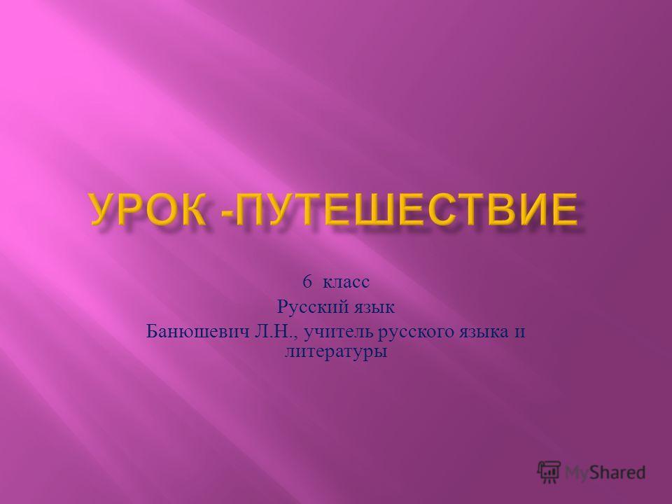 6 класс Русский язык Банюшевич Л. Н., учитель русского языка и литературы