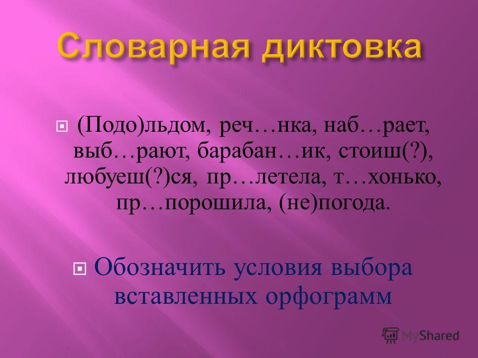 ( Подо ) льдом, реч … нка, наб … рает, выб … рают, барабан … ик, стоиш (?), любуеш (?) ся, пр … летела, т … хонько, пр … порошила, ( не ) погода. Обозначить условия выбора вставленных орфограмм