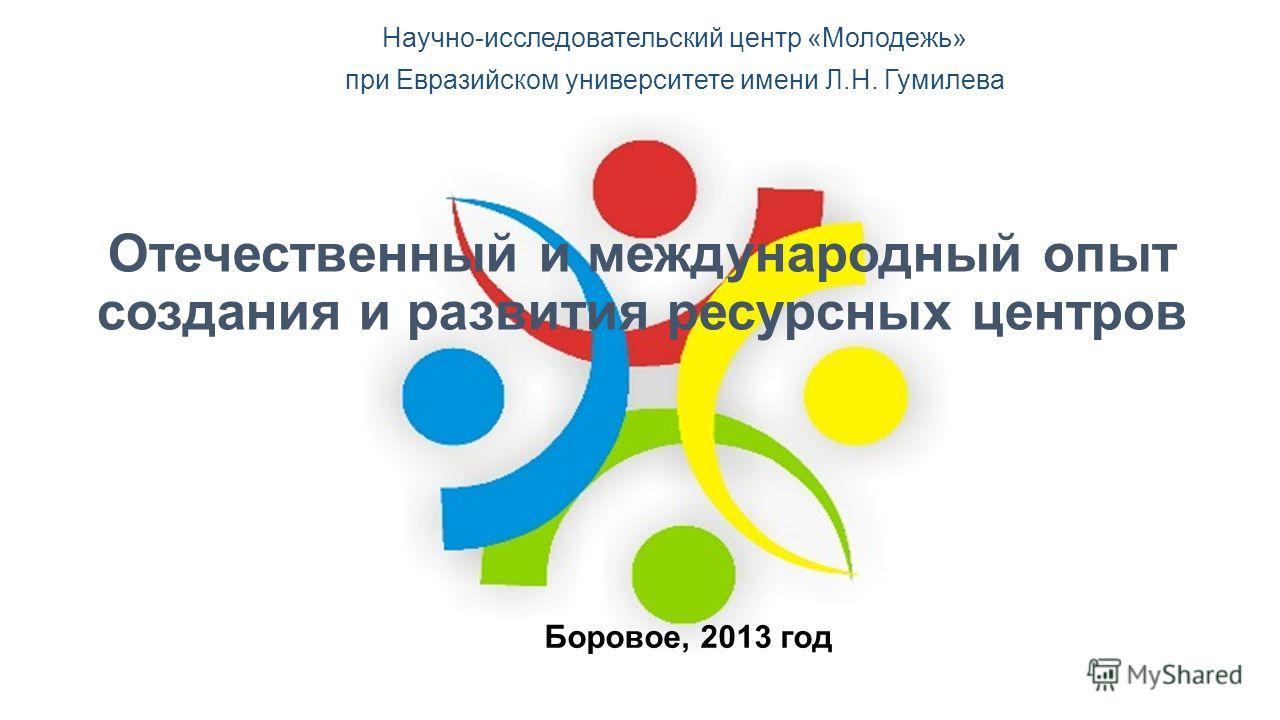 Отечественный и международный опыт создания и развития ресурсных центров Научно-исследовательский центр «Молодежь» при Евразийском университете имени Л.Н. Гумилева Боровое, 2013 год