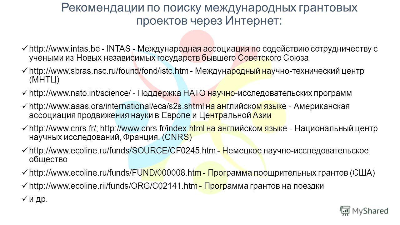 Рекомендации по поиску международных грантовых проектов через Интернет: http://www.intas.be - INTAS - Международная ассоциация по содействию сотрудничеству с учеными из Новых независимых государств бывшего Советского Союза http://www.sbras.nsc.ru/fou