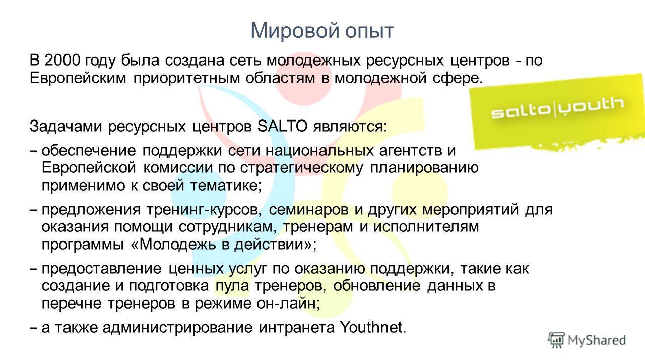 Мировой опыт В 2000 году была создана сеть молодежных ресурсных центров - по Европейским приоритетным областям в молодежной сфере. Задачами ресурсных центров SALTO являются: обеспечение поддержки сети национальных агентств и Европейской комиссии по с