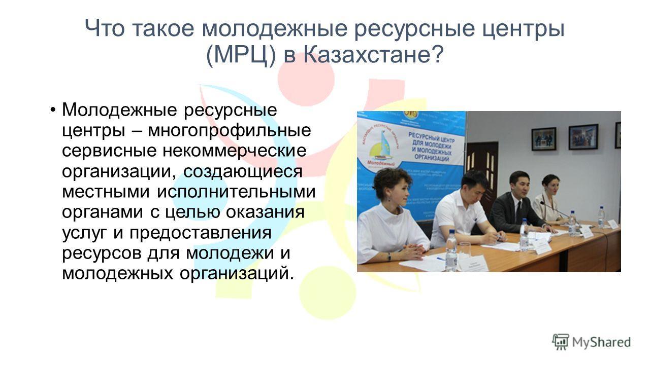Что такое молодежные ресурсные центры (МРЦ) в Казахстане? Молодежные ресурсные центры – многопрофильные сервисные некоммерческие организации, создающиеся местными исполнительными органами с целью оказания услуг и предоставления ресурсов для молодежи